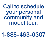 Call to schedule your personal community and model tour.  1-888-463-0307