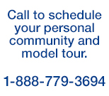 Call to schedule your personal community and model tour.  1-888-779-3694